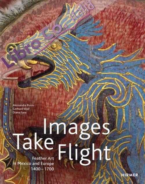 Images Take Flight. Feather Art in Mexico and Europe (1400-1700)