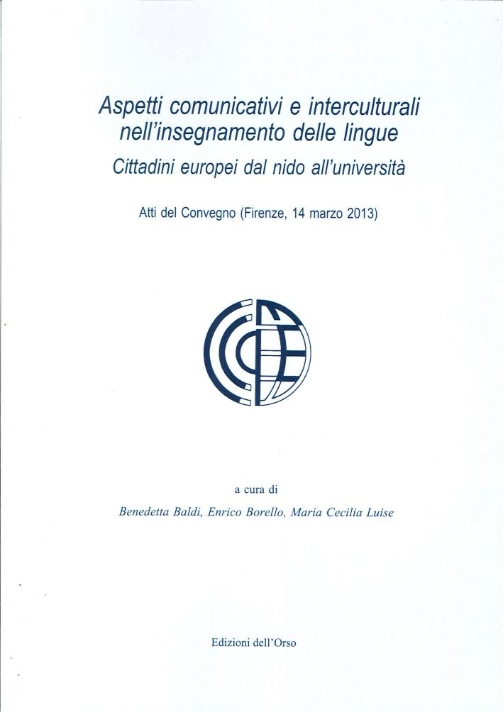 Aspetti Comunicativi e Interculturali nell'Insegnamento delle Lingue. Cittadini Europei dal Nido all'Università. Atti del Convegno (Firenze, 14 Marzo 2013)