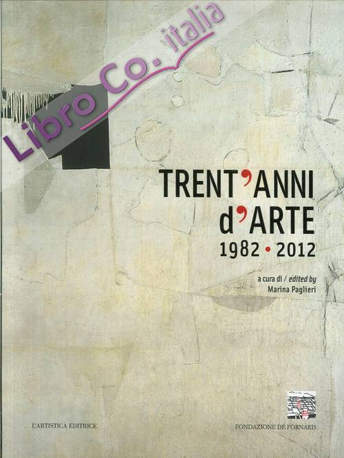 Trent'Anni d'Arte 1982-2012 = Celebrating 30 Years of Art : 1982-2012.