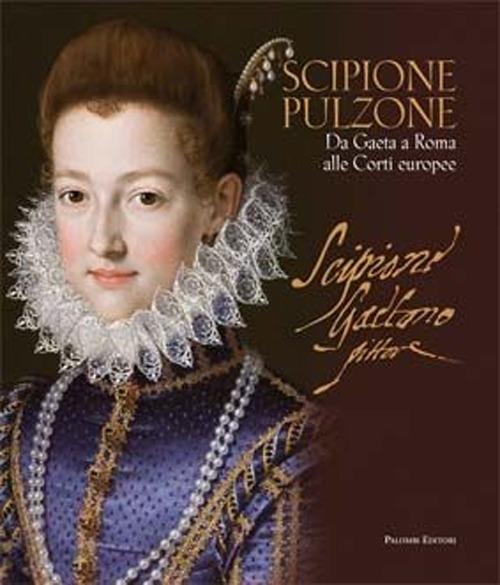 Scipione Pulzone (1540 ca. - 1598). Da Gaeta a Roma alle Corti Europee