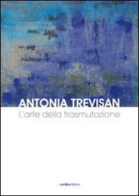 Antonia Trevisan. L'Arte delle Trasmutazione