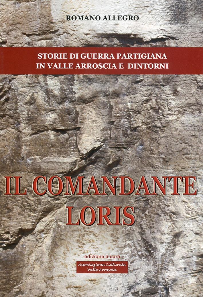 Il comandante Loris. Storia di guerra partigiana in valle Arroscia e dintorni