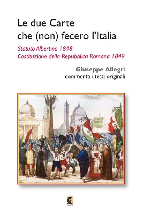 Le due carte che (non) fecero l'Italia. Statuto Albertino 1848 e Costituzione della Repubblica Romana 1849