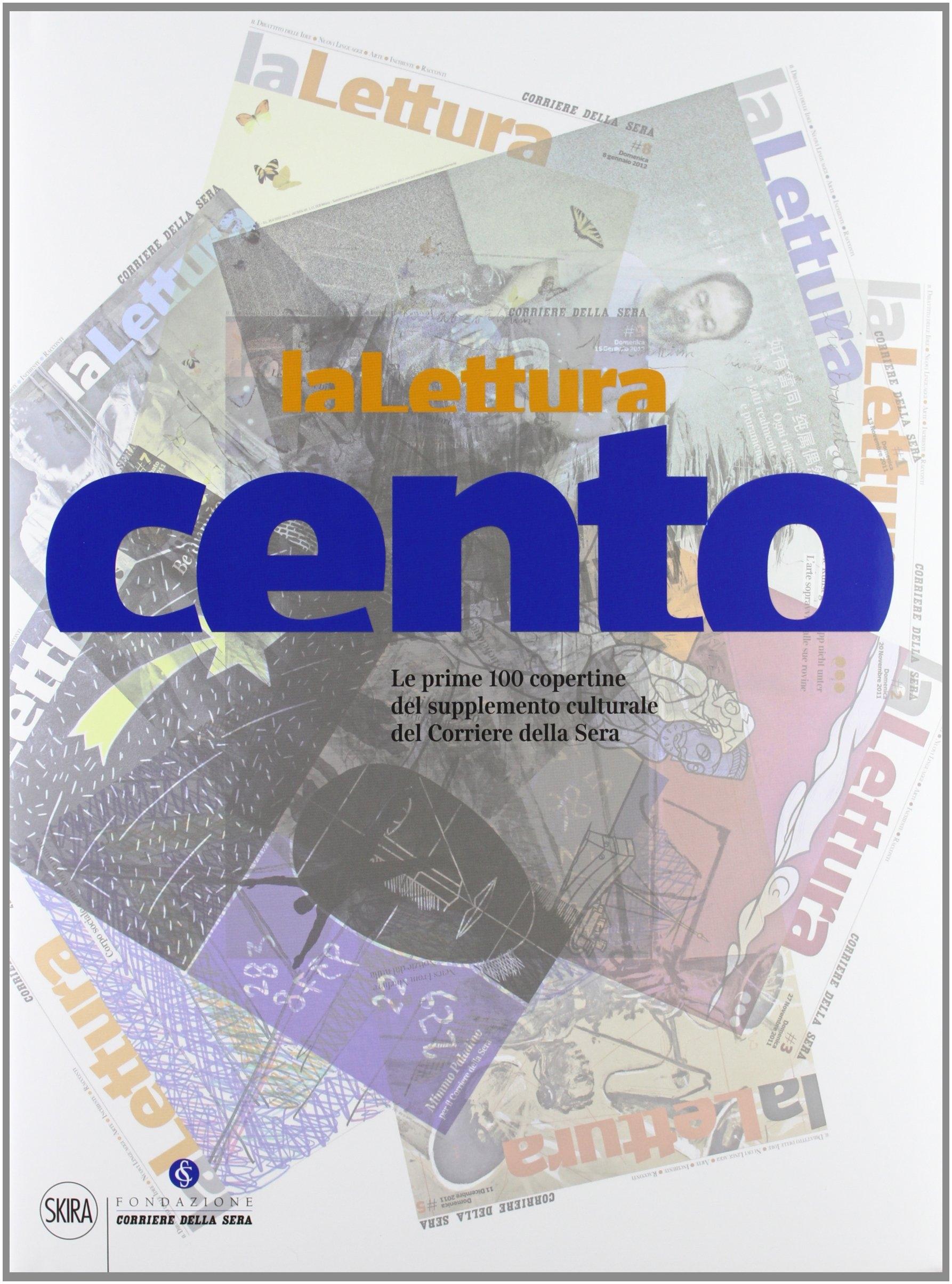 La Lettura Cento. Le prime 100 copertine del supplemento Culturale del Corriere della Sera.
