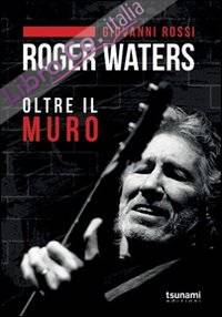 Roger Waters. Oltre il muro.