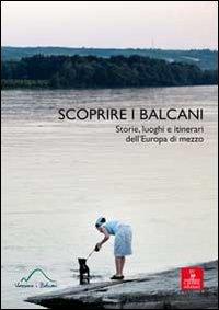 Scoprire i Balcani. Storie, luoghi e itinerari dell'Europa di mezzo