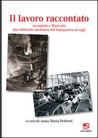 Il Lavoro Raccontato. Acciaierie e Maserati: Due Fabbriche Modenesi dal Dopoguerra ad Oggi.