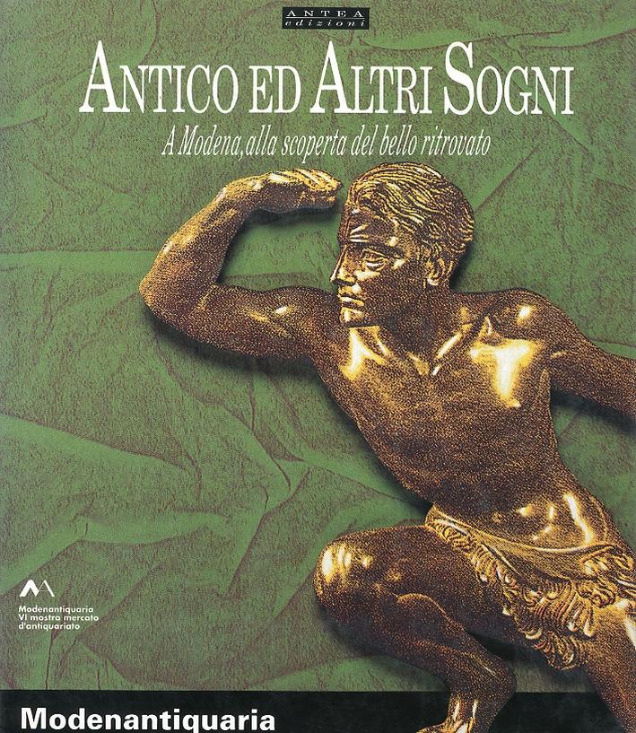 Antico ed altri Sogni. A Modena, alla Scoperta del Bello Ritrovato. VI Mostra Mercato d'Antiquarito