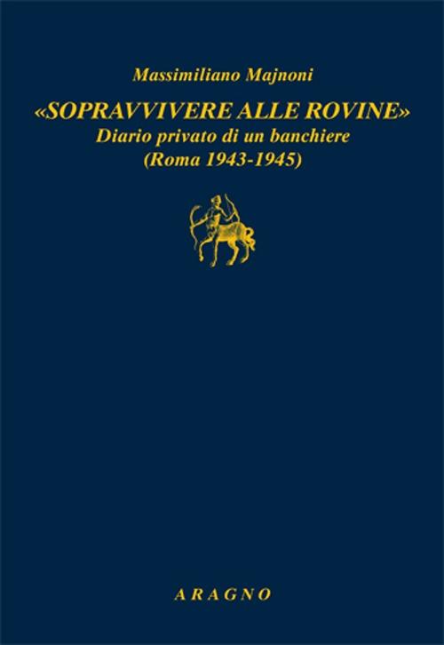 «Sopravvivere alle rovine». Diario privato di un banchiere (Roma 1943-1945)
