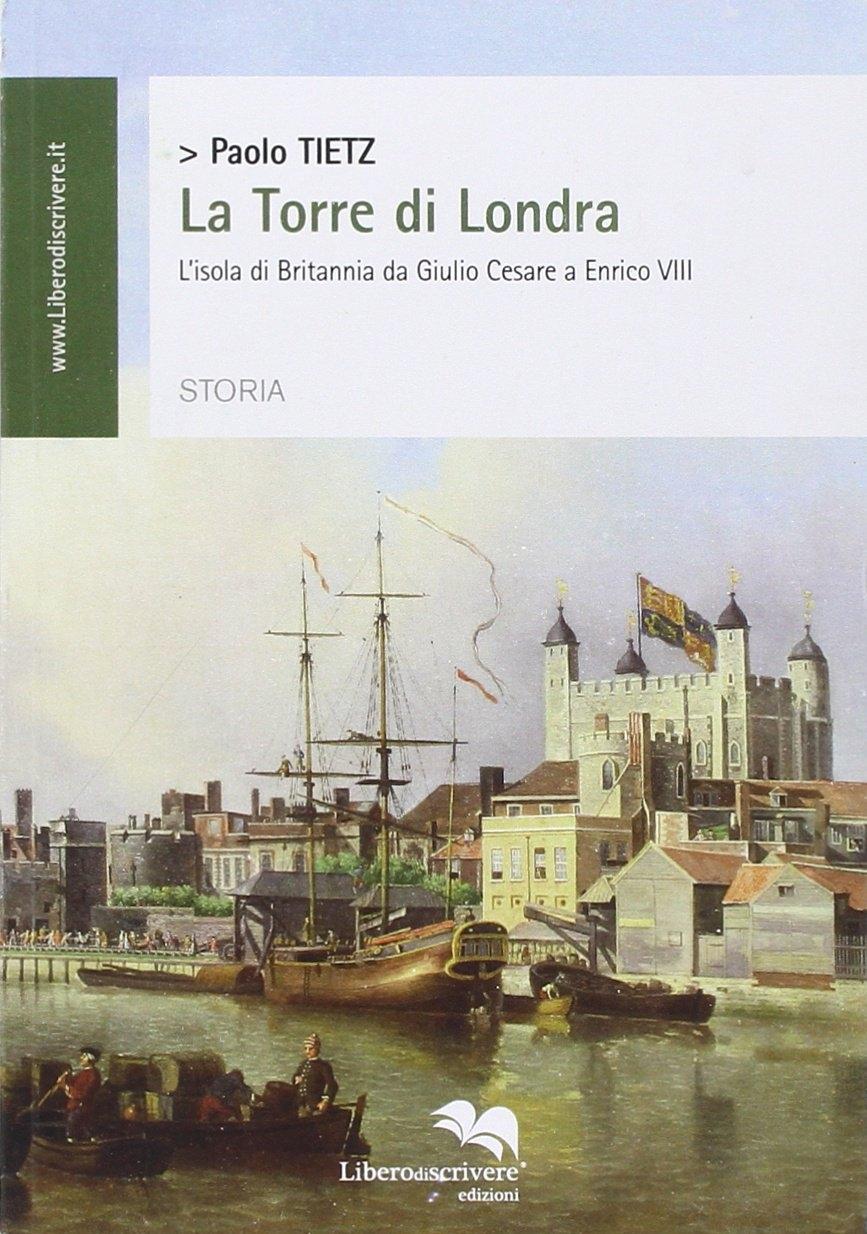 La torre di Londra. L'isola di Britannia da Giulio Cesare a Enrico VIII.