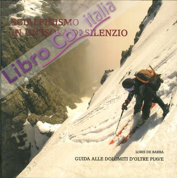 Scialpinismo in un'Isola di Silenzio. Guida alle Dolomiti d'Oltre Piave.