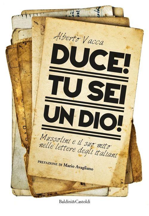 Duce! Tu sei un dio! Mussolini e il suo mito nelle lettere degli italiani.