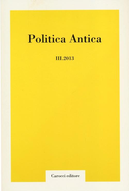 Politica antica. Rivista di prassi e cultura politica nel mondo greco e romano (2013). Vol. 3.