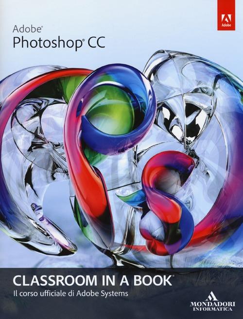 Adobe Photoshop CC. Classroom in a book. Il corso ufficiale di Adobe Systems