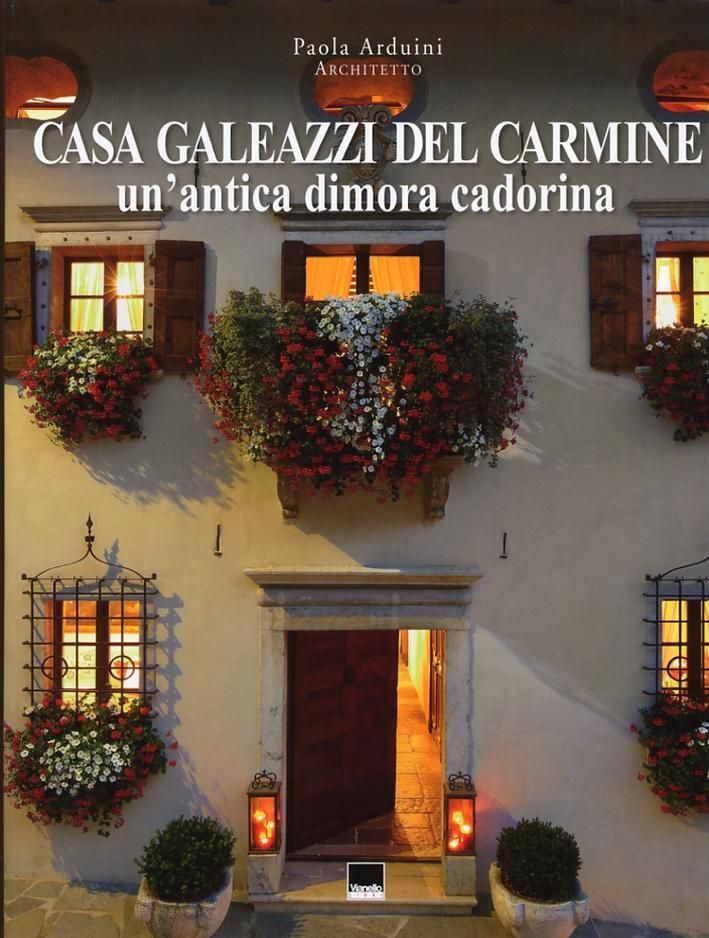 Casa Galeazzi del Carmine. Un'Antica Dimora Cadorina. A Historic Cadore Residence