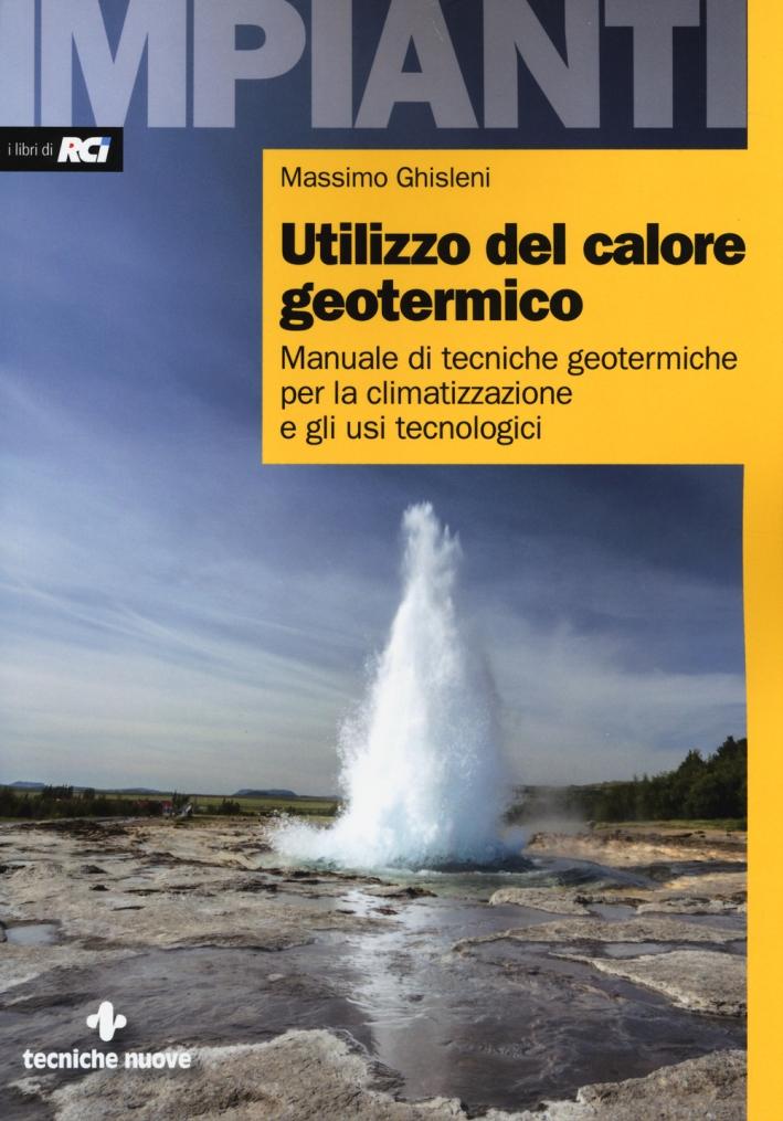 Utilizzo del calore geotermico. Manuale di tecniche geotermiche per la climatizzazione e gli usi tecnologici.