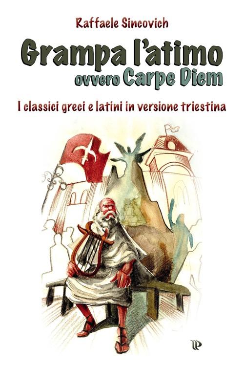 Grampa l'atimo ovvero carpe diem. I classici greci e latini parafrasati in triestino.