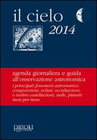 Il cielo 2014. Agenda giornaliera e guida all'osservazione astronomica.