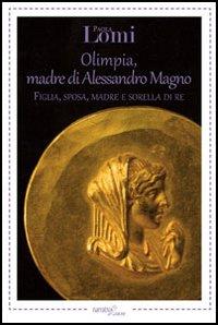 Olimpia, madre di Alessandro Magno. Figlia, sposa, madre e sorella di re.