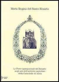 Maria regina del Santo Rosario. Le feste quinquennali del Rosario negli atti dell'archivio capitolare della cattedrale di Adria.