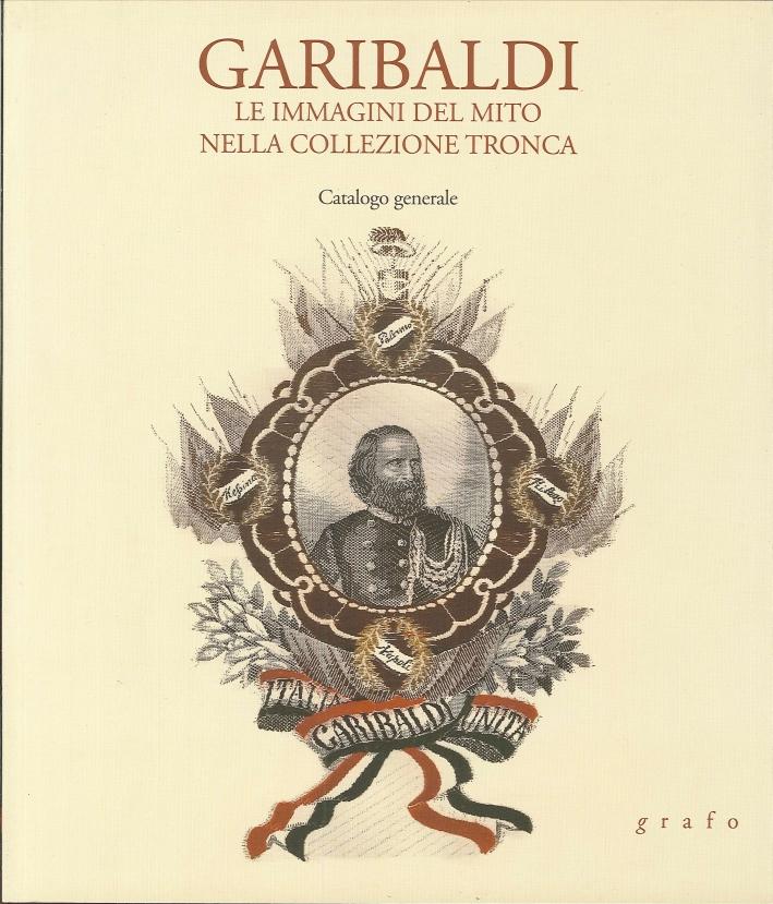 Garibaldi. Le immagini del mito nella collezione tronca. Catalogo Generale