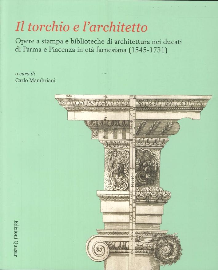 Il torchio e l'architetto. Opere a stampa e biblioteche di architettura nei ducati di Parma e Piacenza in età farnesiana (1545-1731)