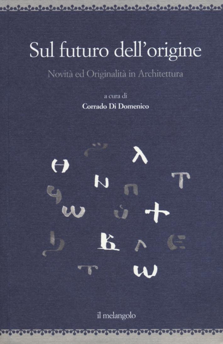 Sul futuro dell'origine. Novità ed originalità in architettura. Ediz. illustrata