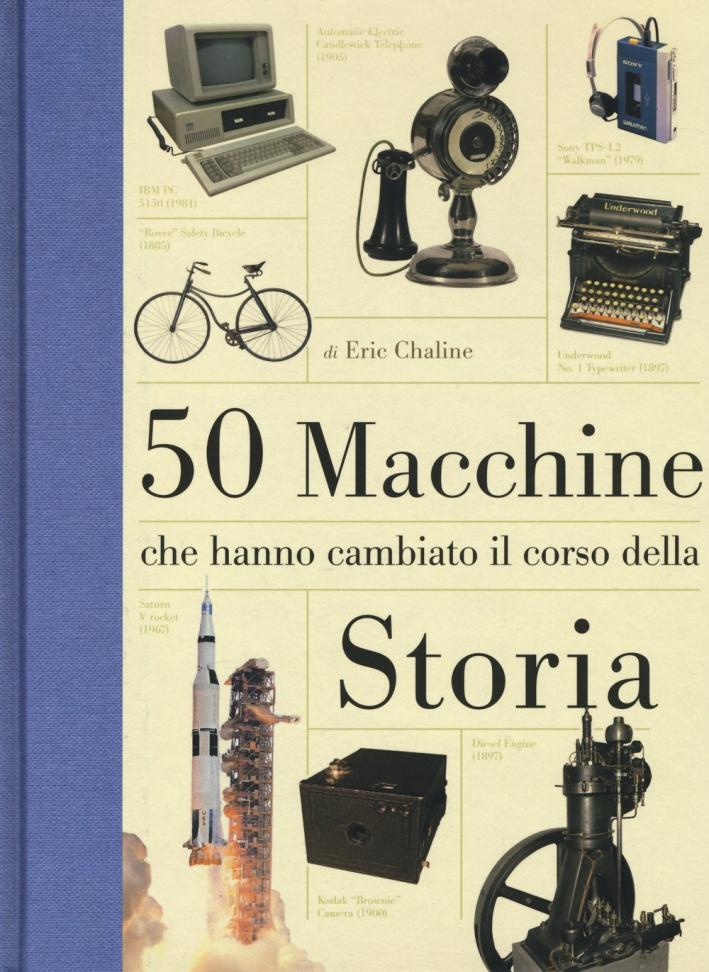 50 macchine che hanno cambiato il corso della storia. Ediz. illustrata