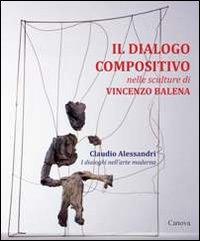 Il dialogo compositivo nelle sculture di Vincenzo Balena. Catalogo della mostra (Treviso, settembre-novembre 2013)
