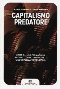 Capitalismo predatore. Come gli USA fermarono i progetti di Mattei e Olivetti e normalizzarono l'Italia