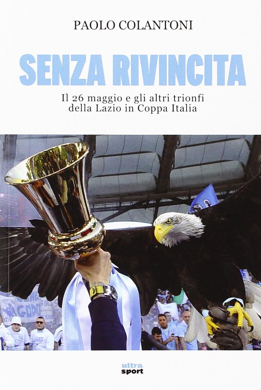Senza rivincita. Il 26 maggio e gli altri trionfi della Lazio in Coppa Italia