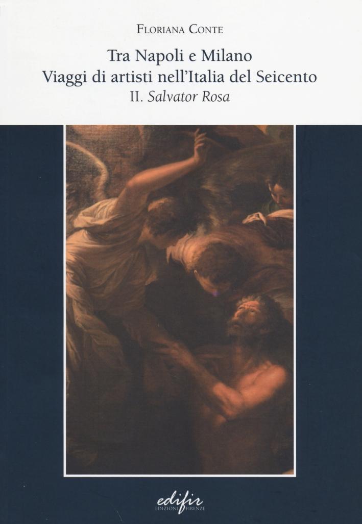 Tra Napoli e Milano. Viaggi di Artisti nell'Italia del Seicento. Vol. 2: Salvator Rosa