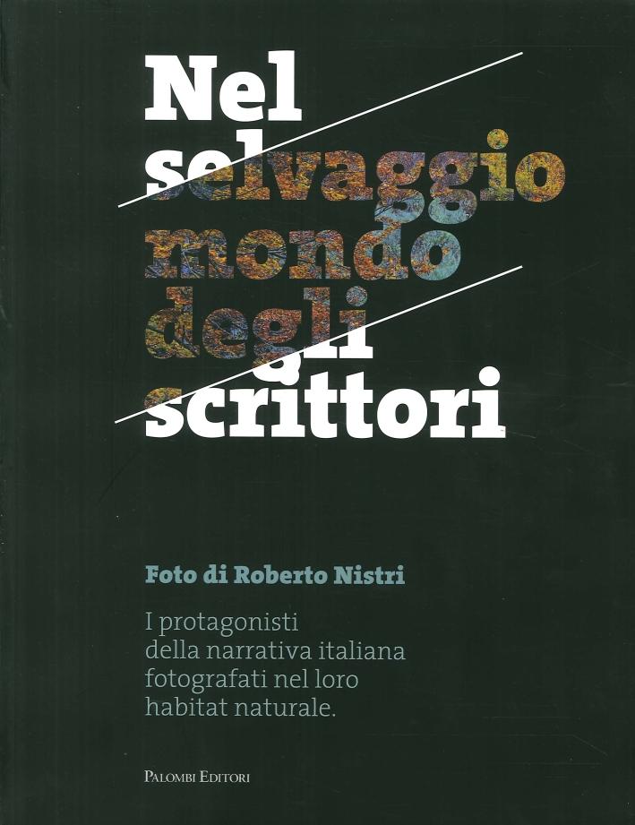 Nel Selvaggio Mondo degli Scrittori. I Protagonisti della Narrativa Italiana Fotografati nel Loro Habitat Naturale.