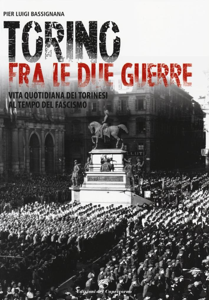 Torino tra le due guerre. Vita quotidiana dei torinesi al tempo del fascismo. Ediz. illustrata