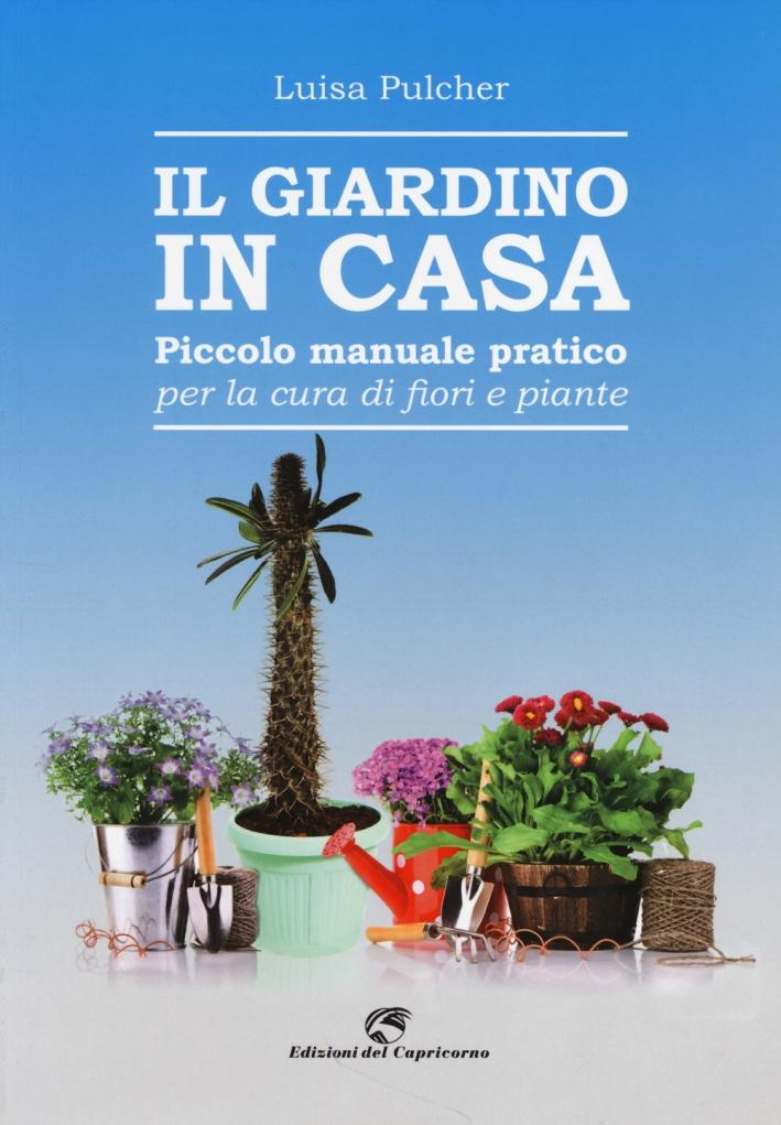 Il giardino in casa. Piccolo manuale pratico per la cura di fiori e piante.