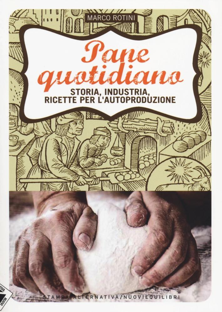 Pane Quotidiano. Storia, Industria, Ricette per l'Autoproduzione