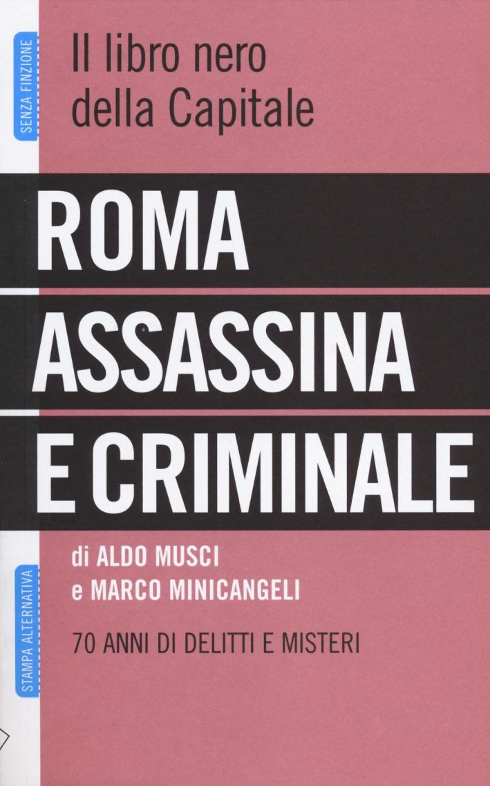 Roma assassina e criminale. Il libro nero della capitale. 70 anni di delitti e misteri.