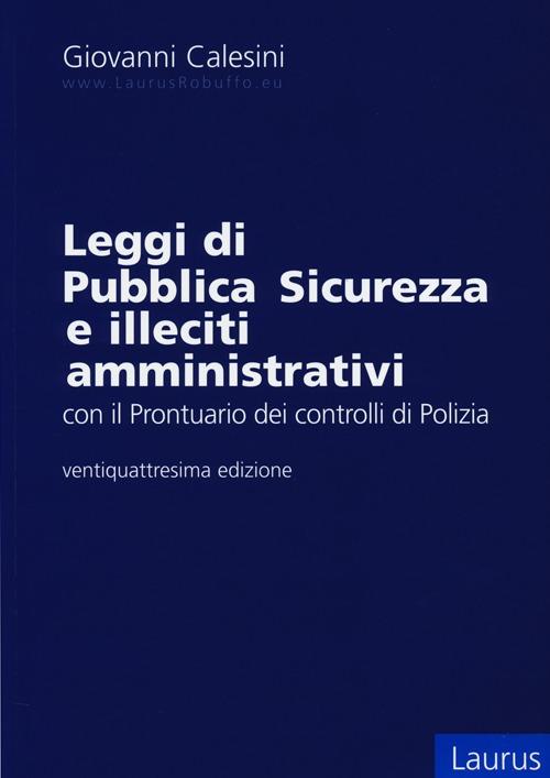 Leggi di pubblica sicurezza e illeciti amministrativi. Con il prontuario per i controlli di polizia