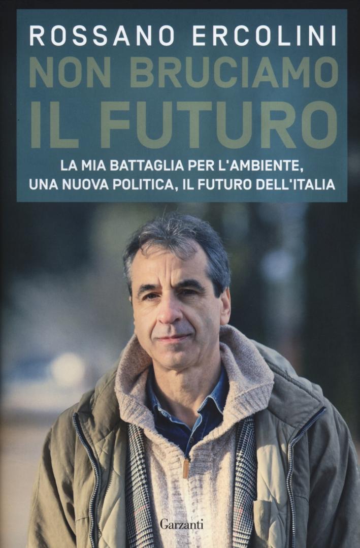 Non bruciamo il futuro. La mia battaglia per l'ambiente, una nuova politica, il futuro dell'Italia.