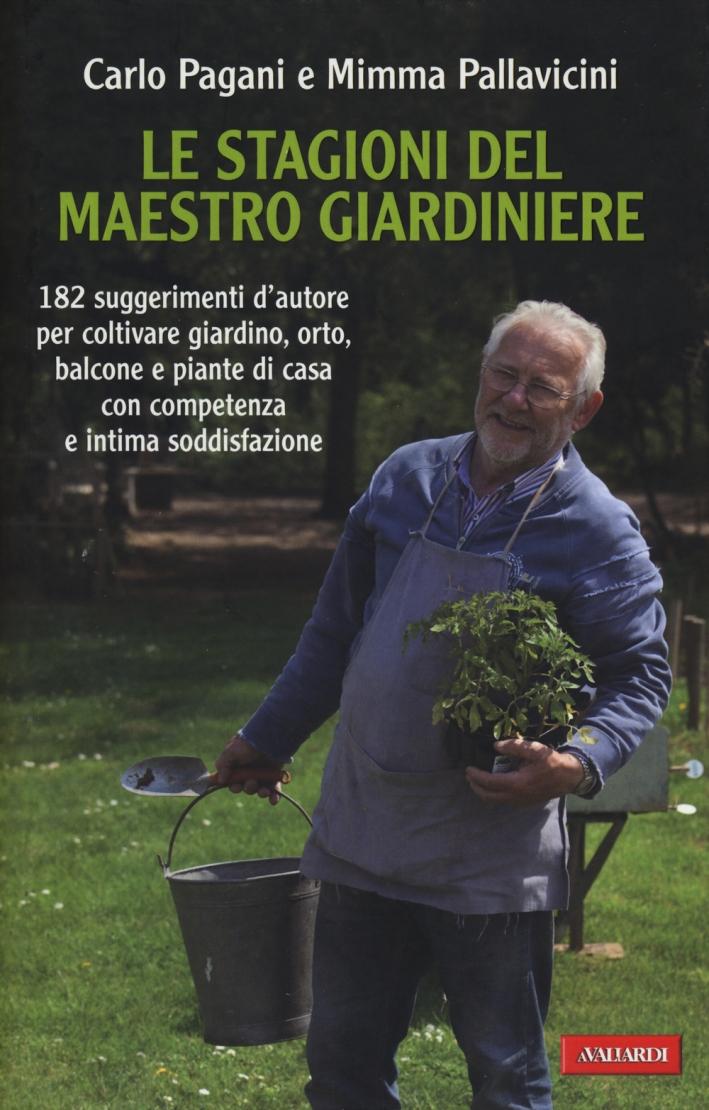 Le stagioni del maestro giardiniere. 182 suggerimenti d'autore per coltivare giardino, orto, balcone e piante di casa con competenza e intima soddisfazione.