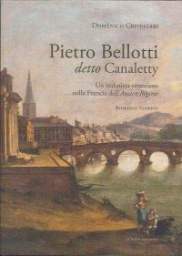 Pietro Bellotti Detto Canaletty. Un Vedutista Veneziano nella Francia dell'Ancien Régime
