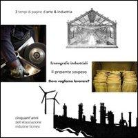 3 Tempi di Pagine d'Arte & Industria. Il Presente Sospeso. dove Vogliamo Lavorare? Cinquant'Anni dell'Associazione Industrie Ticinesi