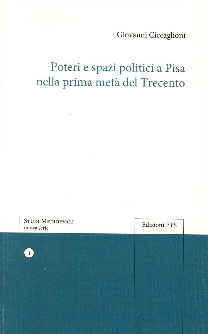 Poteri e Spazi Politici a Pisa nella Prima Metà del Trecento.