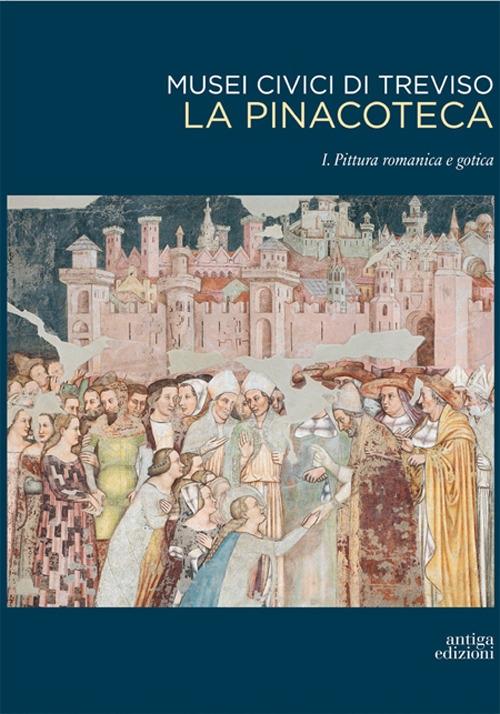 Musei Civici di Treviso. La Pinacoteca. Vol. 1: Pittura Romanica e Gotica