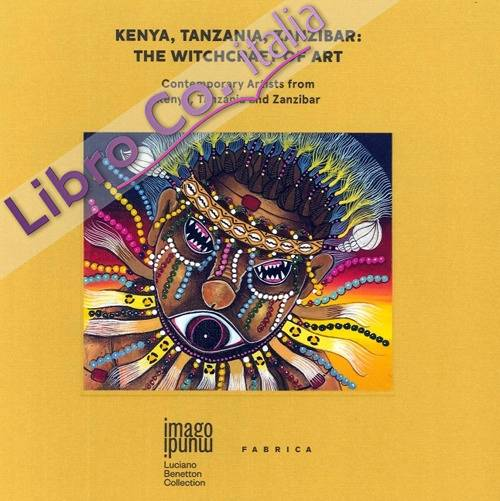 Kenya, Tanzania, Zanzibar: the Witchcraft of Art. Contemporary Artists From Kenya, Tanzania and Zanzibar.