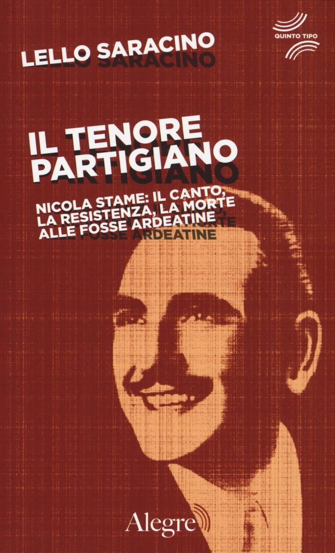 Il tenore partigiano. Nicola Stame: il canto, la resistenza, la morte alle fosse ardeatine.