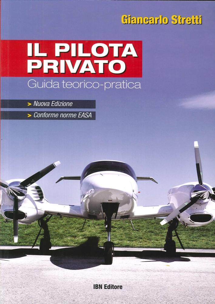 Il Pilota Privato. Guida Teorico-Pratica. Conforme Norme EASA. Nuova Edizione.