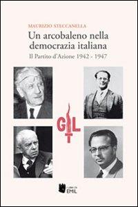 Un arcobaleno nella democrazia italiana. Il Partito d'Azione 1942-1947.