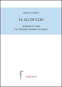 Le ali di Clio. Massimo di Tiro e il pensiero storico classico.