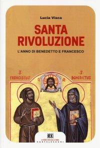 Santa rivoluzione. L'anno di Benedetto e Francesco.